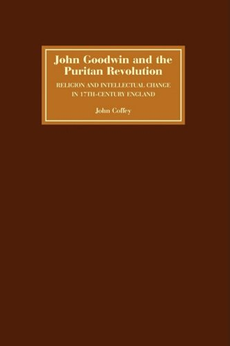 John Goodwin and the Puritan Revolution: Religion and Intellectual Change in Seventeenth-Century England