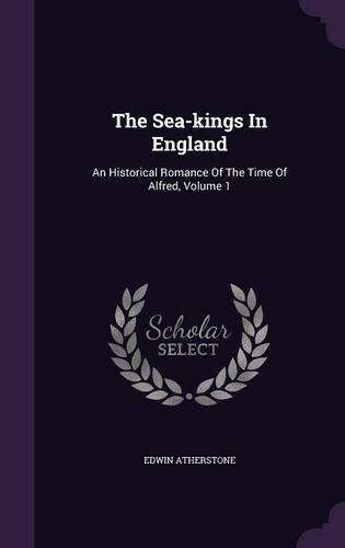 The Sea-kings In England: An Historical Romance Of The Time Of Alfred, Volume 1