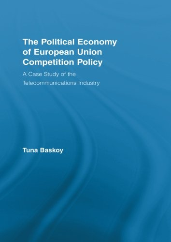 The Political Economy of European Union Competition Policy: A Case Study of the Telecommunications Industry (New Political Economy)