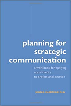 Planning For Strategic Communication: A Workbook For Applying Social Theory To Professional Practice