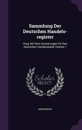 Sammlung Der Deutschen Handels-register: Hrsg. Mit Dem Central-organ Für Den Deutschen Handelsstand, Volume 1