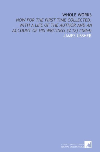 Whole Works: Now for the First Time Collected, With a Life of the Author and an Account of His Writings (V.12) (1864)