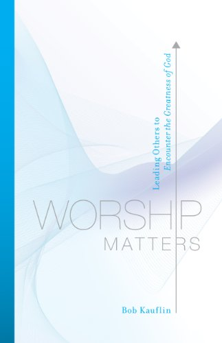 Download Worship Matters (Foreword by Paul Baloche): Leading Others to Encounter the Greatness of God