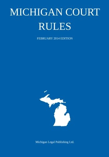 Michigan Court Rules: February 2014 Edition