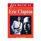 img - for Eric Clapton/ The Complete Guide to the Music of Eric Clapton (Guia Musical De/ Music Guide of) (Spanish Edition) book / textbook / text book