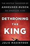 img - for Macintosh, Julie) Dethroning the King: The Hostile Takeover of Anheuser-Busch, an American Icon book / textbook / text book