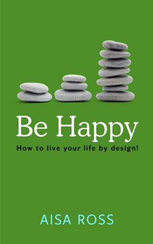 Book: Be Happy - How to Live Your Life By Design! by Aisa Ross