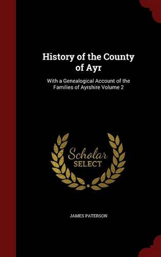 History of the County of Ayr: With a Genealogical Account of the Families of Ayrshire Volume 2