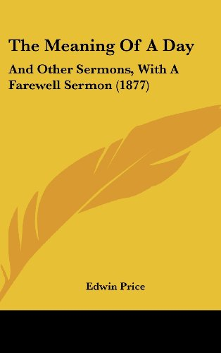 The Meaning of a Day: And Other Sermons, with a Farewell Sermon (1877)