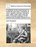 A collection for the improvement of husbandry and trade. Consisting of many valuable materials relating to corn, cattle, coals, hops, wool, &c. With a ... of the several sorts of earths: Volume 4 of 4 (1170971865) by Houghton, John