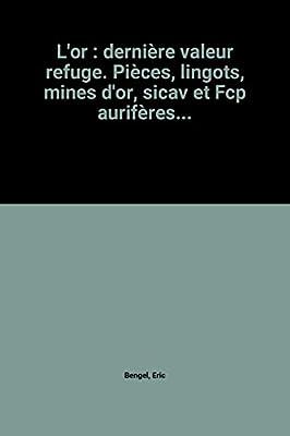 L'or : dernière valeur refuge. Pièces, lingots, mines d'or, sicav et Fcp aurifères... de Eric Bengel
