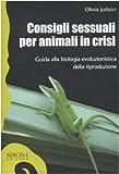 Consigli sessuali per animali in crisi. Guida alla biologia evoluzionistica della riproduzione (8851801231) by Olivia Judson