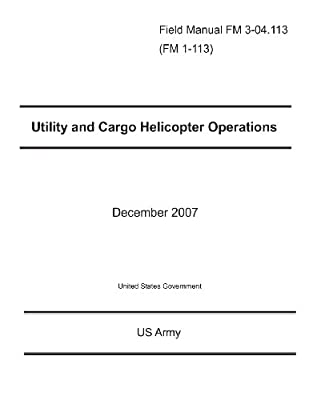 Field Manual FM 3-04.113 (FM 1-113) Utility and Cargo Helicopter Operations December 2007 from CreateSpace Independent Publishing Platform