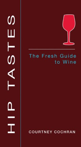 Hip Tastes: The Fresh Guide to Wine by Courtney Cochran