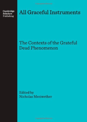 Nicholas Meriwether All Graceful Instruments: The Contexts of the Grateful Dead Phenomenon