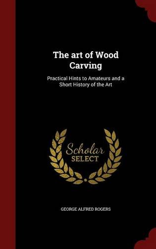 The art of Wood Carving: Practical Hints to Amateurs and a Short History of the Art