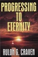 PROGRESSING TO ETERNITY, Rulon G. Craven