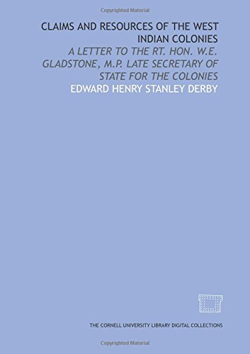 Claims and resources of the West Indian colonies: a letter to the Rt. Hon. W.E. Gladstone, M.P. late Secretary of State for the colonies