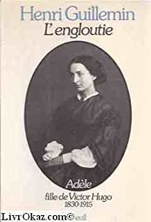 L'engloutie : Adèle, fille de Victor Hugo, 1830-1915, Guillemin, Henri
