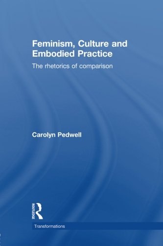 Feminism, Culture and Embodied Practice: The Rhetorics of Comparison (Transformations: Thiking Through Feminism)
