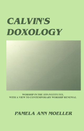 Calvin's Doxology: Worship in the 1559 'Institutes', with a view to contemporary worship renewal (Princeton Theological Monograph Series) PDF