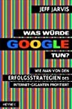 Image of Was wrde Google tun?: Wie man von den Erfolgsstrategien des Internet-Giganten profitiert