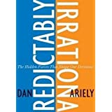 Predictably Irrational: The Hidden Forces That Shape Our Decisions ~ Dan Ariely
