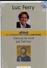 Jésus et la révolution judéo-chrétienne Vaincre la mort par l'amour par Luc Ferry
