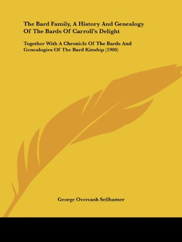 The Bard Family, a History and Genealogy of the Bards of Carroll's Delight: Together with a Chronicle of the Bards and Genealogies of the Bard Kinship