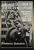 img - for Visualizing Labor in American Sculpture: Monuments, Manliness, and the Work Ethic, 1880-1935 book / textbook / text book