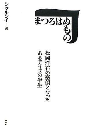 まつろはぬもの―松岡洋右の密偵となったあるアイヌの半生
