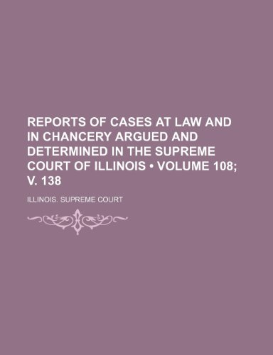 Reports of Cases at Law and in Chancery Argued and Determined in the Supreme Court of Illinois (Volume 108; V. 138)