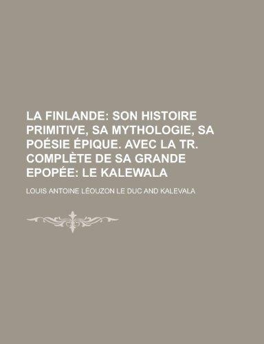 La Finlande;  son histoire primitive, sa mythologie, sa poésie épique. Avec la tr. complète de sa grande epopée le Kalewala
