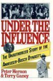 Under the Influence: The Unauthorized Story of the Anheuser-Busch Dynasty (0671690248) by Peter Hernon
