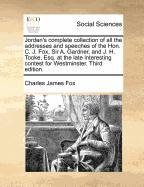 Jordan's complete collection of all the addresses and speeches of the Hon. C. J. Fox, Sir A. Gardner, and J. H. Tooke, E