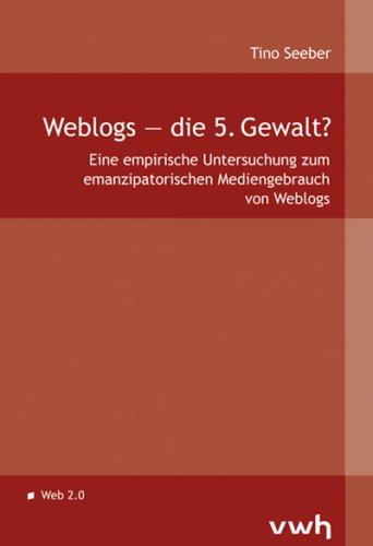 Weblogs die 5. Gewalt?: Eine empirische Untersuchung zum emanzipatorischen Mediengebrauch von Weblogs
