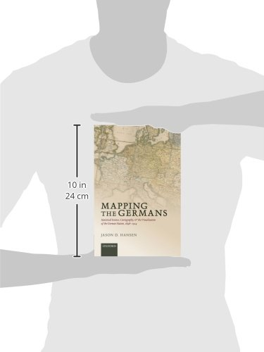 Mapping the Germans: Statistical Science, Cartography, and the Visualization of the German Nation, 1848-1914 (Oxford Studies in Modern European History)
