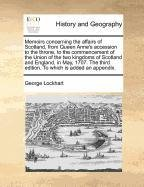 Memoirs concerning the affairs of Scotland, from Queen Anne's accession to the throne, to the commencement of the Union of the two kingdoms of ... third edition. To which is added an appendix.