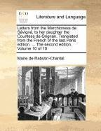 Letters from the Marchioness de Sévigné, to her daughter the Countess de Grignan. Translated from the French of the last Paris edition. ... The second edition. Volume 10 of 10