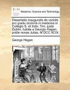 Dissertatio Inauguralis de Variolis Pro Gradu Doctoris in Medicina in Collegio S. Et Indiv. Trin. Juxta Dublin, Habita a Georgio Hagan, Pridie Nonas J