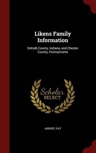 Likens Family Information: DeKalb County, Indiana, and Chester County, Pennsylvania