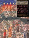 Timur and the Princely Vision: Persian Art and Culture in The Fifteenth Century