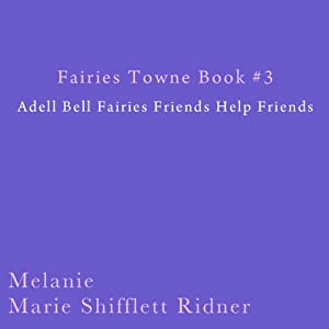 Fairies Towne Book # 3: Adel Bell Fairies Friends Help Friends | [Melanie Marie Shifflett Ridner]