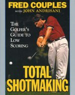 Total Shotmaking: The Golfer's Guide to Low Scoring, Fred Couples, John Andrisani