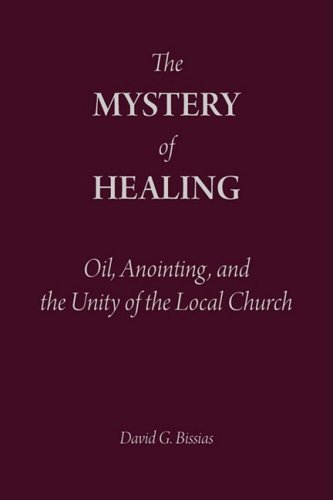 The Mystery of Healing: Oil, Anointing, and the Unity of the Local Church, DAVID G BISSIAS