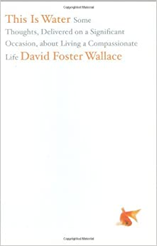 "this is water essay by david foster wallace David foster wallace is one of my to see and understand the ""water"" that is always staring us in the face — the i read wallace's powerful essay."