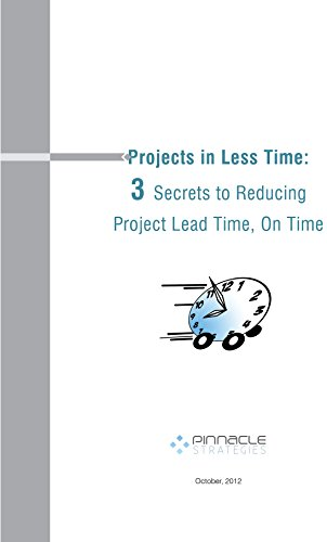 Projects in Less Time: 3 Secrets to Reducing Project Lead Time, On Time, by Mark Woeppel