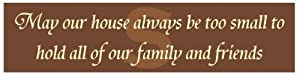 May our house always be too small to hold all of our family and friends