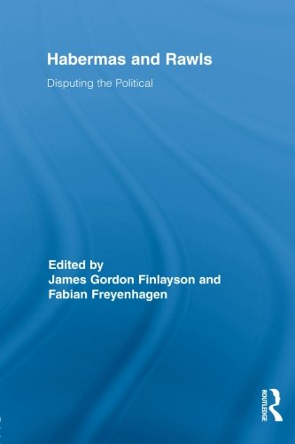 Habermas and Rawls: Disputing the Political (Routledge Studies in Contemporary Philosophy)