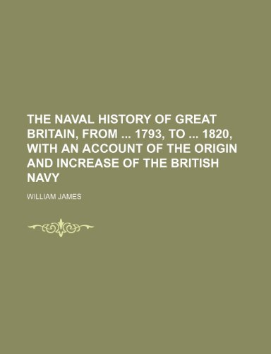 The Naval History of Great Britain, From 1793, to 1820, With an Account of the Origin and Increase of the British Navy